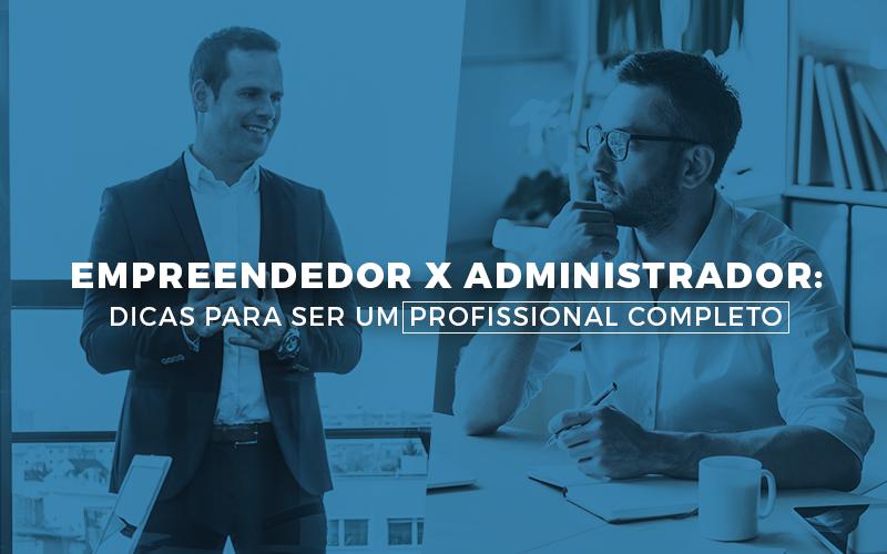 Empreendedor X Administrador: Dicas Para Ser Um Profissional Completo