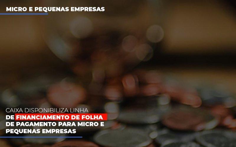 Caixa Disponibiliza Linha De Financiamento De Folha De Pagamento Para Micro E Pequenas Empresas
