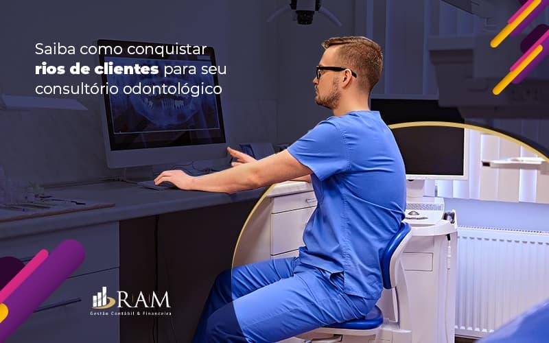 Saibacomoconquistarriosdeclientesparaseuconsultorioodontologico Post (1) - Ram Assessoria Contábil