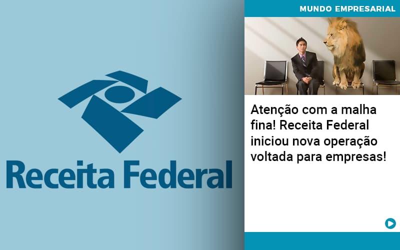Atencao Com A Malha Fina Receita Federal Iniciou Nova Operacao Voltada Para Empresas 1 (2) - Ram Assessoria Contábil