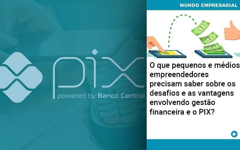 O Que Pequenos E Médios Empreendedores Precisam Saber Sobre Os Desafios E As Vantagens Envolvendo Gestão Financeira E O Pix  - Quero Montar Uma Empresa