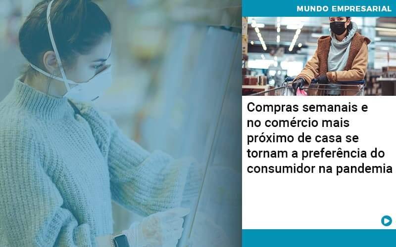 Compras Semanais E No Comercio Mais Proximo De Casa Se Tornam A Preferencia Do Consumidor Na Pandemia - Ram Assessoria Contábil