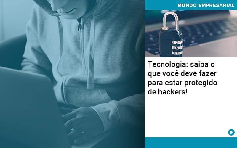Tecnologia Saiba O Que Voce Deve Fazer Para Estar Protegido De Hackers - Quero Montar Uma Empresa