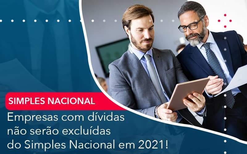Empresas Com Dividas Nao Serao Excluidas Do Simples Nacional Em 2021 - Quero Montar Uma Empresa