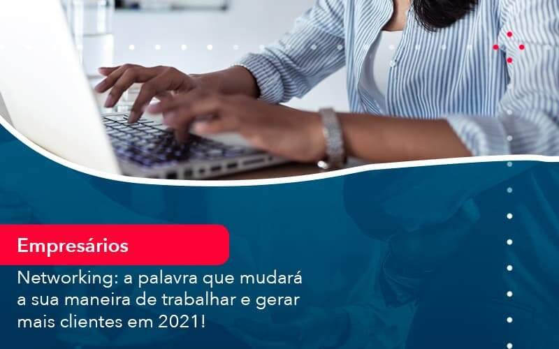 Networking: A Palavra Que Mudará A Sua Maneira De Trabalhar E Gerar Mais Clientes Em 2021!