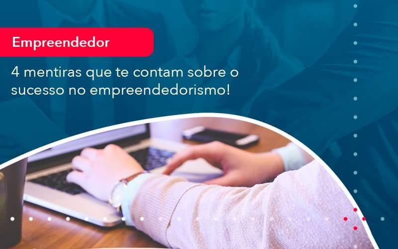 4 Mentiras Que Te Contam Sobre O Sucesso No Empreendedorism (1) - Quero Montar Uma Empresa