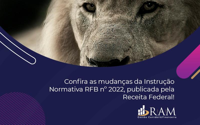 Confira As Mudanças Da Instrução Normativa RFB Nº 2022, Publicada Pela Receita Federal!